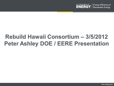 Eere.energy.gov Rebuild Hawaii Consortium – 3/5/2012 Peter Ashley DOE / EERE Presentation.