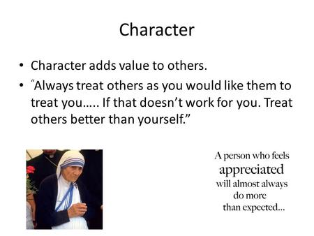 "Character Character adds value to others. "" Always treat others as you would like them to treat you….. If that doesn't work for you. Treat others better."