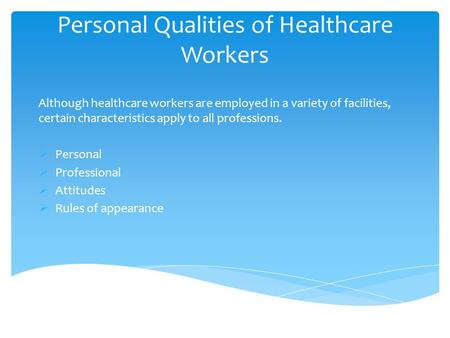 Personal Qualities of Healthcare Workers Although healthcare workers are employed in a variety of facilities, certain characteristics apply to all professions.