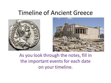 Timeline of Ancient Greece As you look through the notes, fill in the important events for each date on your timeline.