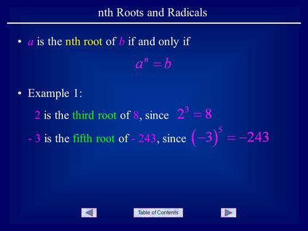 Table of Contents nth Roots and Radicals Example 1: a is the nth root of b if and only if 2 is the third root of 8, since - 3 is the fifth root of - 243,