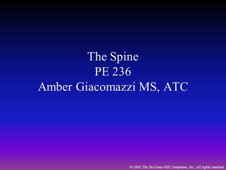 © 2005 The McGraw-Hill Companies, Inc. All rights reserved. The Spine PE 236 Amber Giacomazzi MS, ATC.