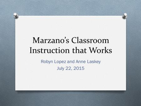 Marzano's Classroom Instruction that Works Robyn Lopez and Anne Laskey July 22, 2015.