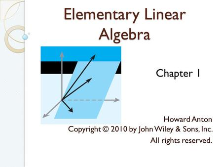 Elementary Linear Algebra Howard Anton Copyright © 2010 by John Wiley & Sons, Inc. All rights reserved. Chapter 1.