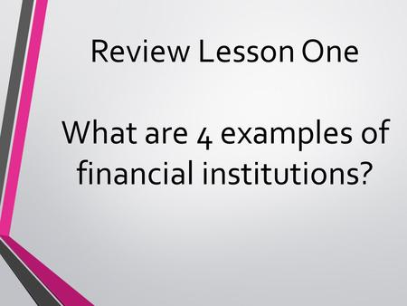 Review Lesson One What are 4 examples of financial institutions?