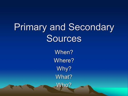 Primary and Secondary Sources When?Where?Why?What?Who?