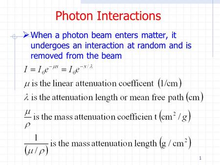 1 Photon Interactions  When a photon beam enters matter, it undergoes an interaction at random and is removed from the beam.