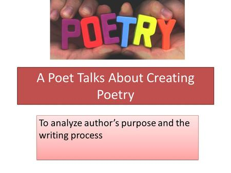 A Poet Talks About Creating Poetry To analyze author's purpose and the writing process.