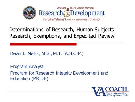 Determinations of Research, Human Subjects Research, Exemptions, and Expedited Review Kevin L. Nellis, M.S., M.T. (A.S.C.P.) Program Analyst, Program for.