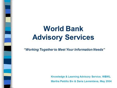 "World Bank Advisory Services ""Working Together to Meet Your Information Needs"" Knowledge & Learning Advisory Service, WBIKL Martha Pattillo Siv & Daria."