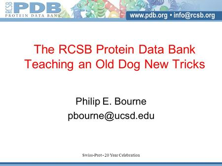 Swiss-Prot - 20 Year Celebration The RCSB Protein Data Bank Teaching an Old Dog New Tricks Philip E. Bourne