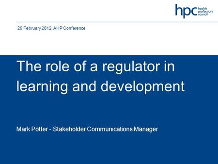 The role of a regulator in learning and development Mark Potter - Stakeholder Communications Manager 29 February 2012, AHP Conference.