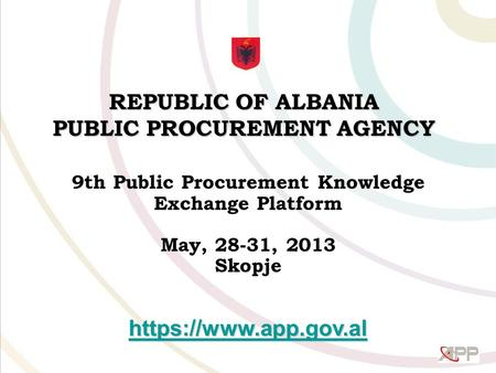 REPUBLIC OF ALBANIA PUBLIC PROCUREMENT AGENCY 9th Public Procurement Knowledge Exchange Platform May, 28-31, 2013 Skopje https://www.app.gov.al.