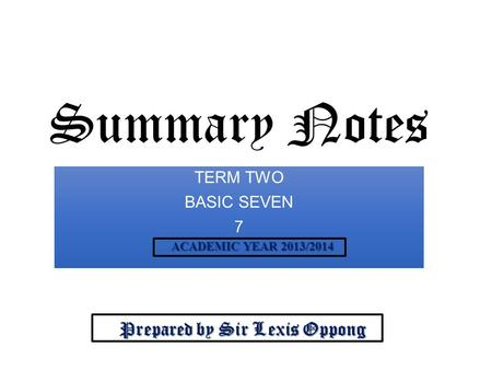 Summary Notes TERM TWO BASIC SEVEN 7 Prepared by Sir Lexis Oppong Prepared by Sir Lexis Oppong ACADEMIC YEAR 2013/2014 ACADEMIC YEAR 2013/2014.