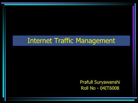 Internet Traffic Management Prafull Suryawanshi Roll No - 04IT6008.