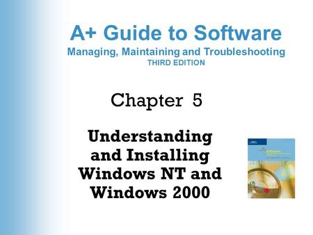 A+ Guide to Software Managing, Maintaining and Troubleshooting THIRD EDITION Chapter 5 Understanding and Installing Windows NT and Windows 2000.