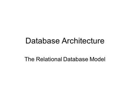 Database Architecture The Relational Database Model.