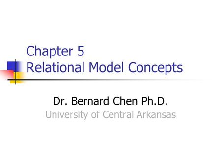 Chapter 5 Relational Model Concepts Dr. Bernard Chen Ph.D. University of Central Arkansas.