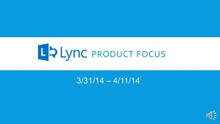 PRODUCT FOCUS 3/31/14 – 4/11/14 INTRODUCTION Our Product Focus for the next two weeks is Microsoft's Lync. Over 70% of the Fortune 500 have adopted Lync.