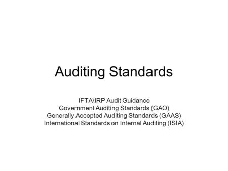 Auditing Standards IFTA\IRP Audit Guidance Government Auditing Standards (GAO) Generally Accepted Auditing Standards (GAAS) International Standards on.