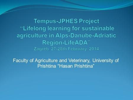"Tempus-JPHES Project ""Lifelong learning for sustainable agriculture in Alps-Danube-Adriatic Region-LifeADA"" Zagreb, 27-28th February, 2014 Faculty of."