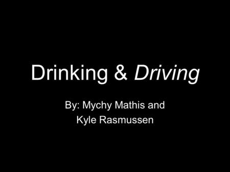 Drinking & Driving By: Mychy Mathis and Kyle Rasmussen.