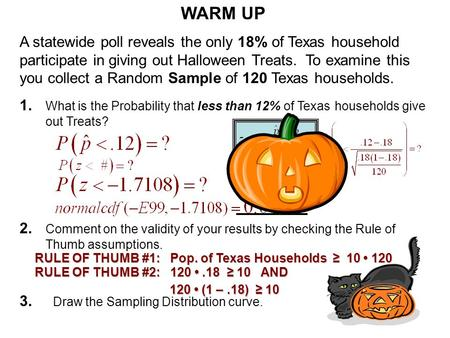 WARM UP A statewide poll reveals the only 18% of Texas household participate in giving out Halloween Treats. To examine this you collect a Random Sample.