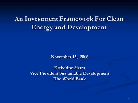 1 An Investment Framework For Clean Energy and Development November 15, 2006 Katherine Sierra Vice President Sustainable Development The World Bank.