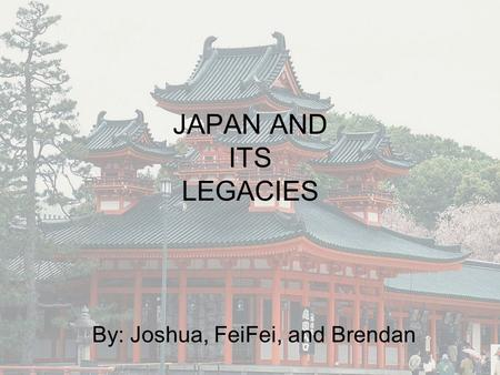 JAPAN AND ITS LEGACIES By: Joshua, FeiFei, and Brendan.