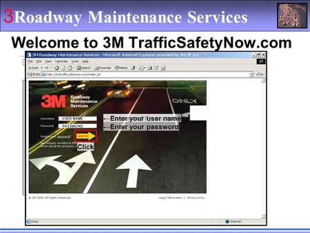 3 Roadway Maintenance Services Welcome to 3M TrafficSafetyNow.com ←Password Protected ←Enter your user name USER NAME ←Enter your password PASSWORD Click.