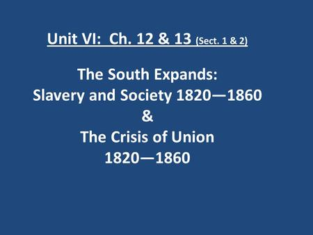 Unit VI: Ch. 12 & 13 (Sect. 1 & 2) The South Expands: Slavery and Society 1820—1860 & The Crisis of Union 1820—1860.