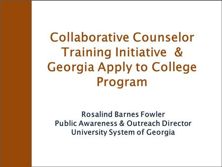 Collaborative Counselor Training Initiative & Georgia Apply to College Program Rosalind Barnes Fowler Public Awareness & Outreach Director University System.
