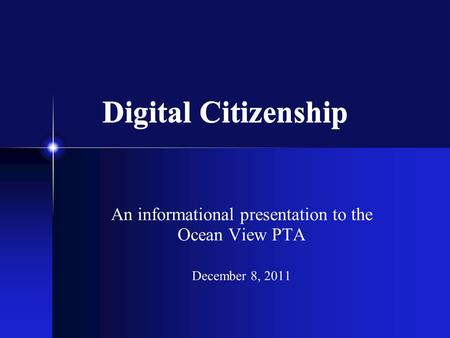 Digital Citizenship An informational presentation to the Ocean View PTA December 8, 2011.