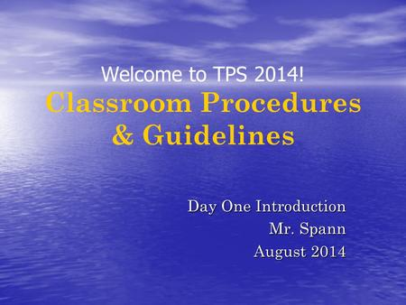 Welcome to TPS 2014! Classroom Procedures & Guidelines Day One Introduction Mr. Spann August 2014.