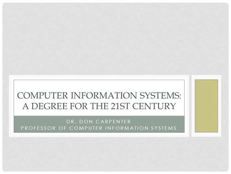 DR. DON CARPENTER PROFESSOR OF COMPUTER INFORMATION SYSTEMS COMPUTER INFORMATION SYSTEMS: A DEGREE FOR THE 21ST CENTURY.