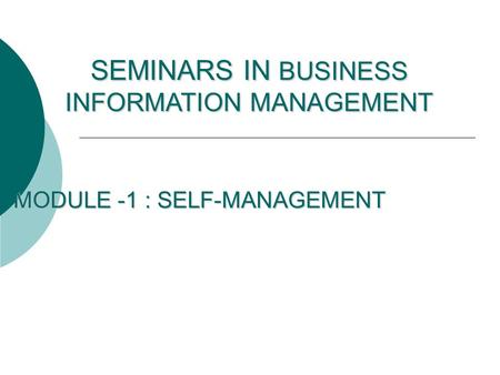 MODULE -1 : SELF-MANAGEMENT SEMINARS IN BUSINESS INFORMATION MANAGEMENT.