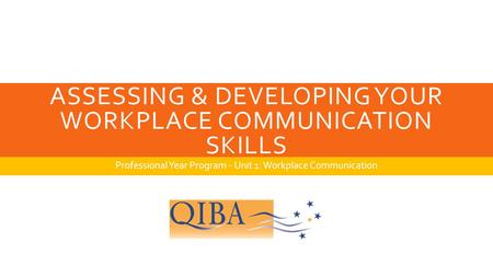 ASSESSING & DEVELOPING YOUR WORKPLACE COMMUNICATION SKILLS Professional Year Program - Unit 1: Workplace Communication.