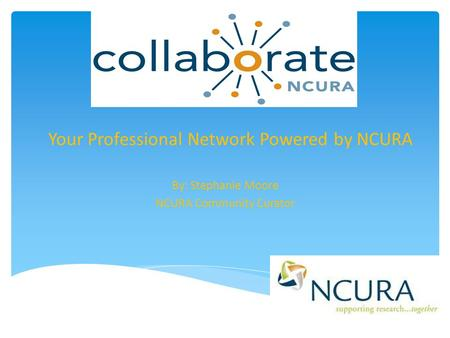 Your Professional Network Powered by NCURA By: Stephanie Moore NCURA Community Curator.