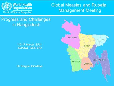 Global Measles and Rubella Management Meeting Progress and Challenges in Bangladesh 15-17 March, 2011 Geneva, WHO HQ Dr Serguei Diorditsa.