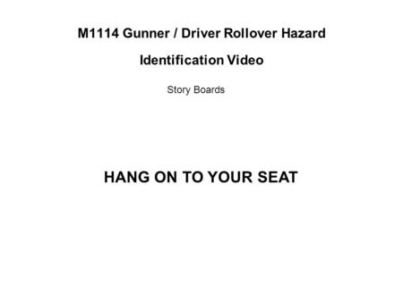 M1114 Gunner / Driver Rollover Hazard Identification Video Story Boards HANG ON TO YOUR SEAT.