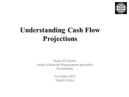 Understanding Cash Flow Projections Mona El-Chami, Senior Financial Management Specialist World Bank November 2013 Tripoli, Libya.