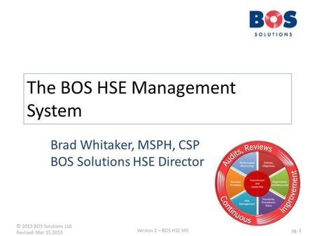 © 2013 BOS Solutions Ltd. Revised: Mar 15,2013 Version 2 – BOS HSE MSpg. 1 The BOS HSE Management System Brad Whitaker, MSPH, CSP BOS Solutions HSE Director.