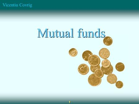Vicentiu Covrig 1 Mutual funds Mutual funds. Vicentiu Covrig 2 Diversification Professional management Low capital requirement Reduced transaction costs.