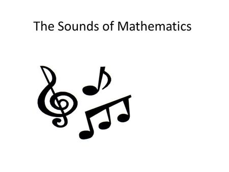The Sounds of Mathematics Motivation Help students understand mathematical <strong>patterns</strong> Help students develop numeric, symbolic, functional and spatial concepts.