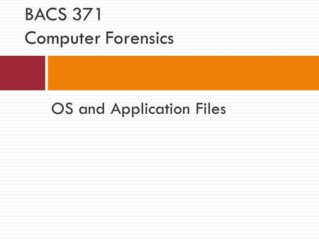 OS and Application Files BACS 371 Computer Forensics.