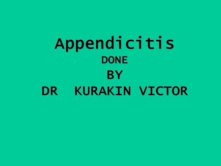 Appendicitis DONE BY DR KURAKIN VICTOR