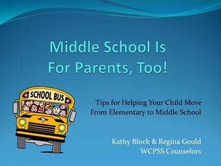 Tips for Helping Your Child Move From Elementary to Middle School Kathy Block & Regina Gould WCPSS Counselors.