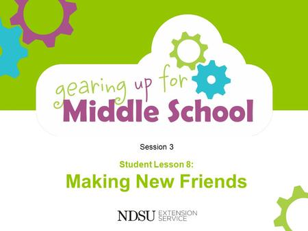 Session 3 Student Lesson 8: Making New Friends. Objectives Participants will: Understand your role in making new friends Gain social skills in building.