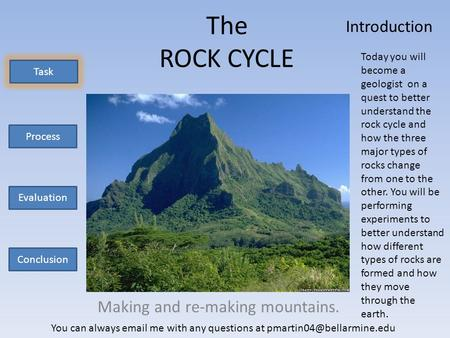 The ROCK CYCLE Making and re-making mountains. Task Process Evaluation Conclusion Today you will become a geologist on a quest to better understand the.