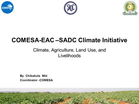 COMESA-EAC –SADC Climate Initiative By Chikakula Miti Coordinator -COMESA Climate, Agriculture, Land Use, and Livelihoods.